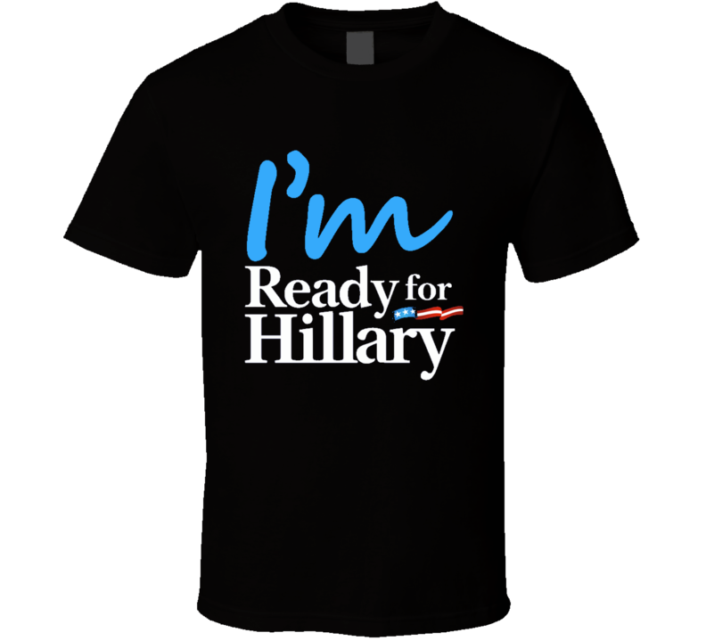 I Am Ready For Hillary Clinton Presidential Campaign T Shirt