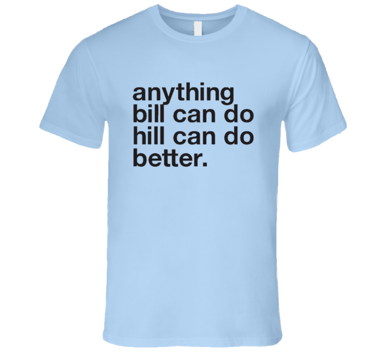 Anything Bill Can Do Hill Can Do Better Funny Clintons Presidential Campaign T Shirt