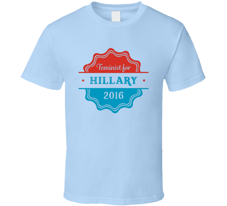 Feminist For Hillary Clinton Presidential Campaign T Shirt