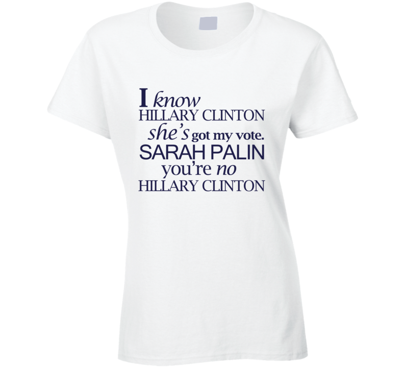 I Know Hillary Clinton Vote Presidential Campaign Sarah Palin T Shirt
