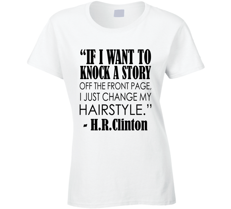 I Just Change My Hairstyle Fun Hillary Clinton Quote T Shirt