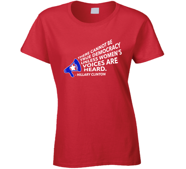True Democracy Womens Voices Are Heard Hillary Clinton Quote T Shirt