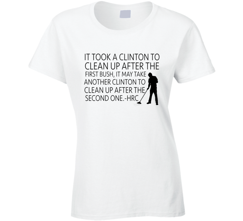 It Took A Clinton To Clean Up After The First Bush Funny Hillary Quote T Shirt