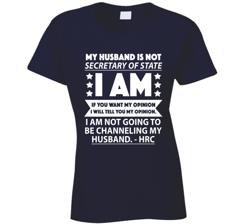My Husband Is Not Secretary Of State I Am Fun Hillary Clinton Quote T Shirt