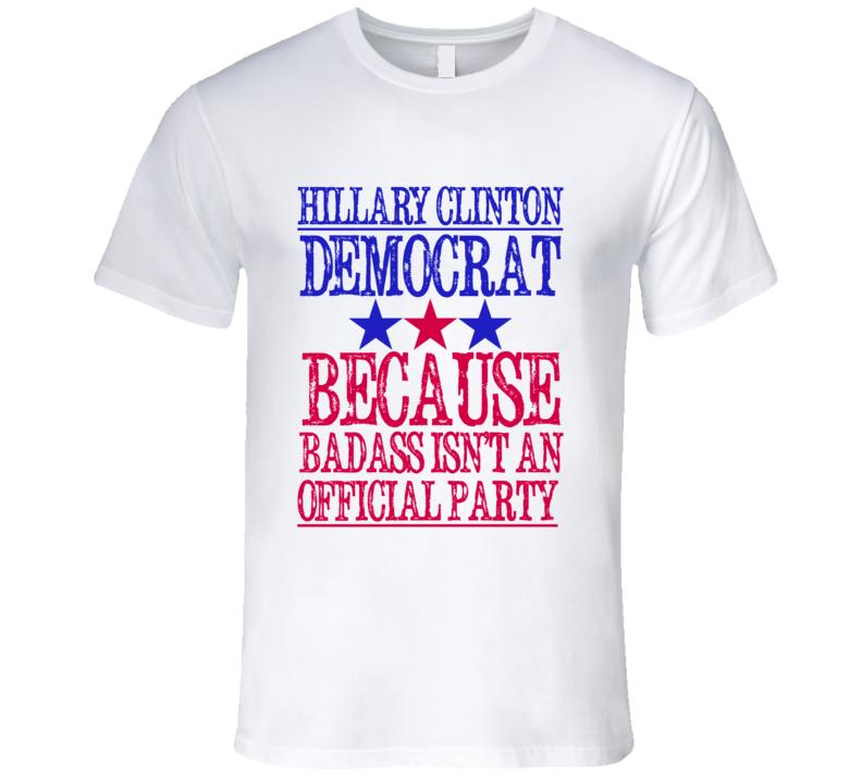 Hillary Clinton Democrat Because Badass Isnt An Official Party Fun T Shirt