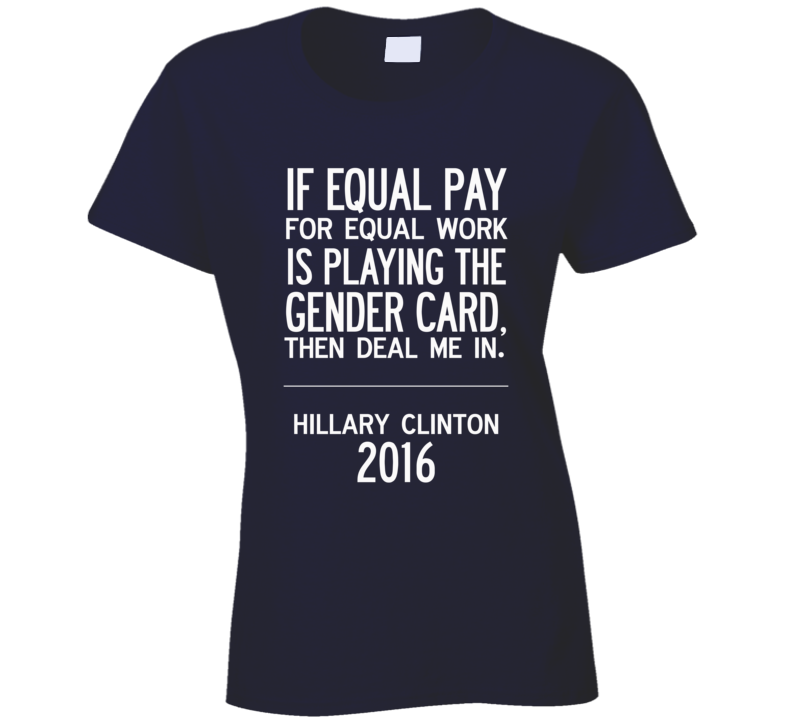 If Equal Pay For Equal Work Deal Me In Fun Hillary Clinton 2016 T Shirt