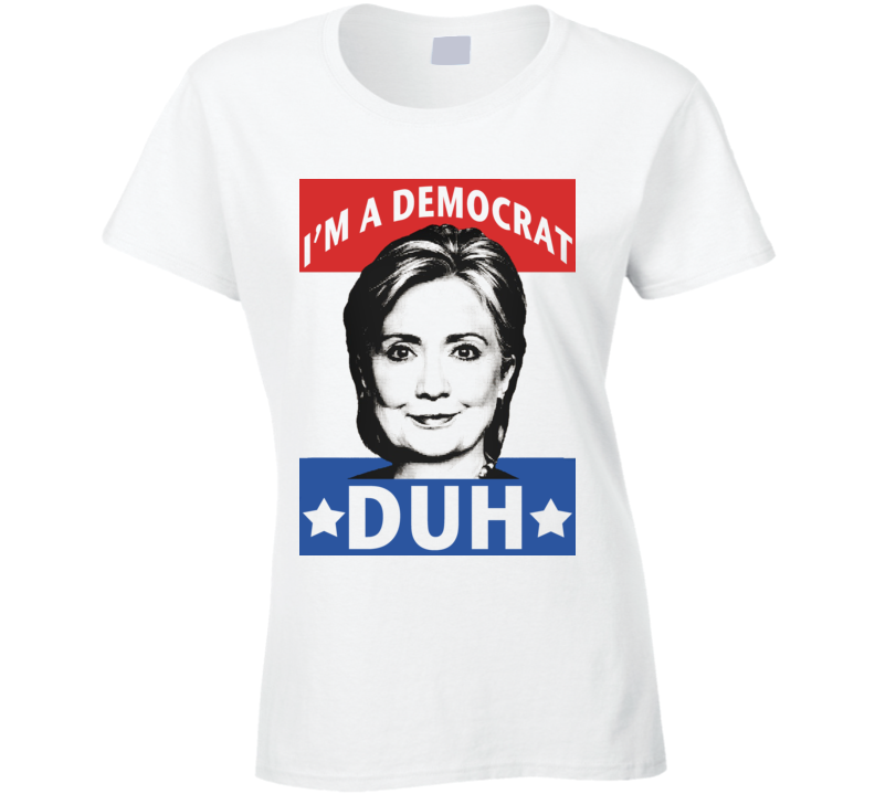 Im A Democrat Duh Funny Mean Girls Quote Hillary Clinton T Shirt