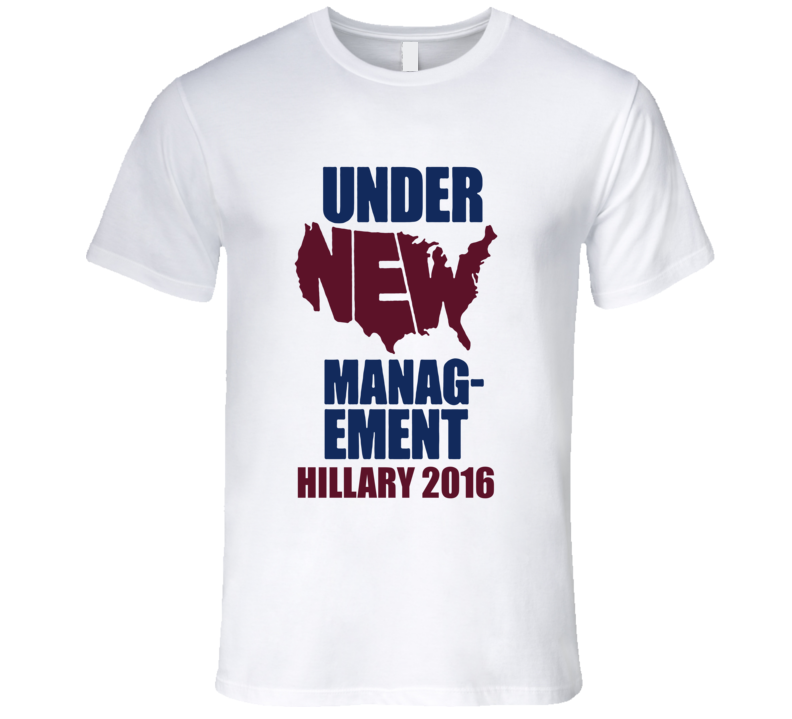 Under New Management Hillary 2016 American Political Campaign T Shirt