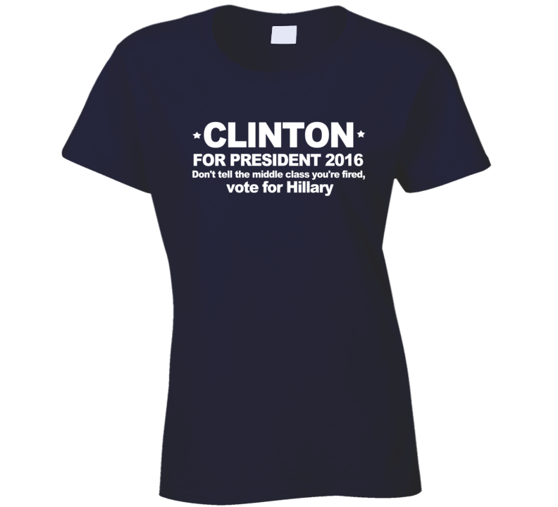 Clinton For President Hillary Dont Get The Middle Class Fired Vote American Political T Shirt