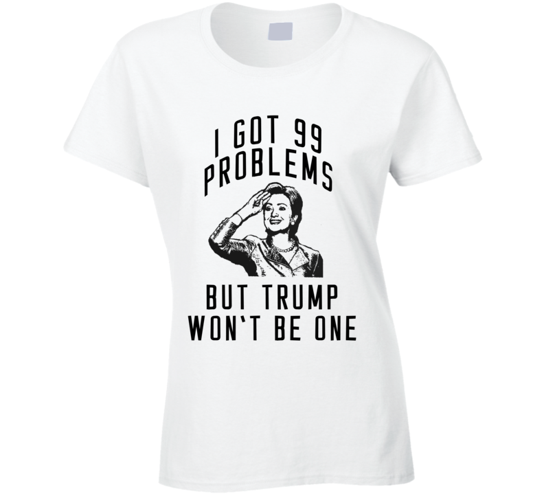 I Got 99 Problems But Trump Wont Be One Hillary Clinton 2016 Political Campaign T Shirt