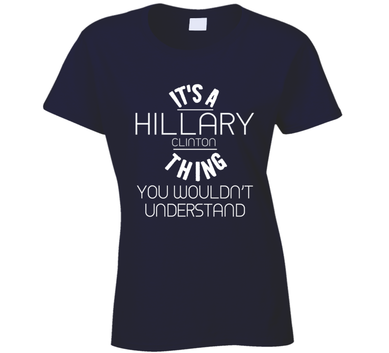 Its A Hillary Clinton Thing You Would Not Understand American Political Campaign T Shirt