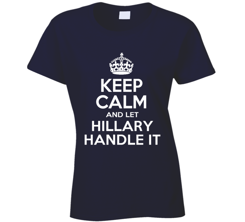 Keep Calm And Let Hillary Handle It Clinton American Political Campaign T Shirt