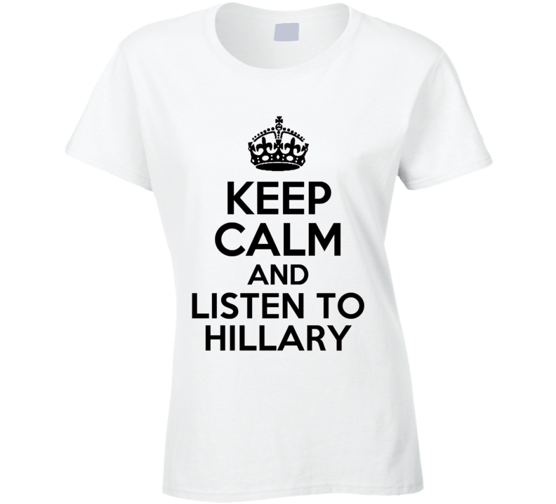 Keep Calm And Listen To Hillary Clinton American Political Campaign T Shirt