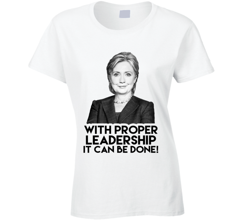 With Proper Leadership It Can Be Done Hillary Clinton 2016 American Political Campaign T Shirt