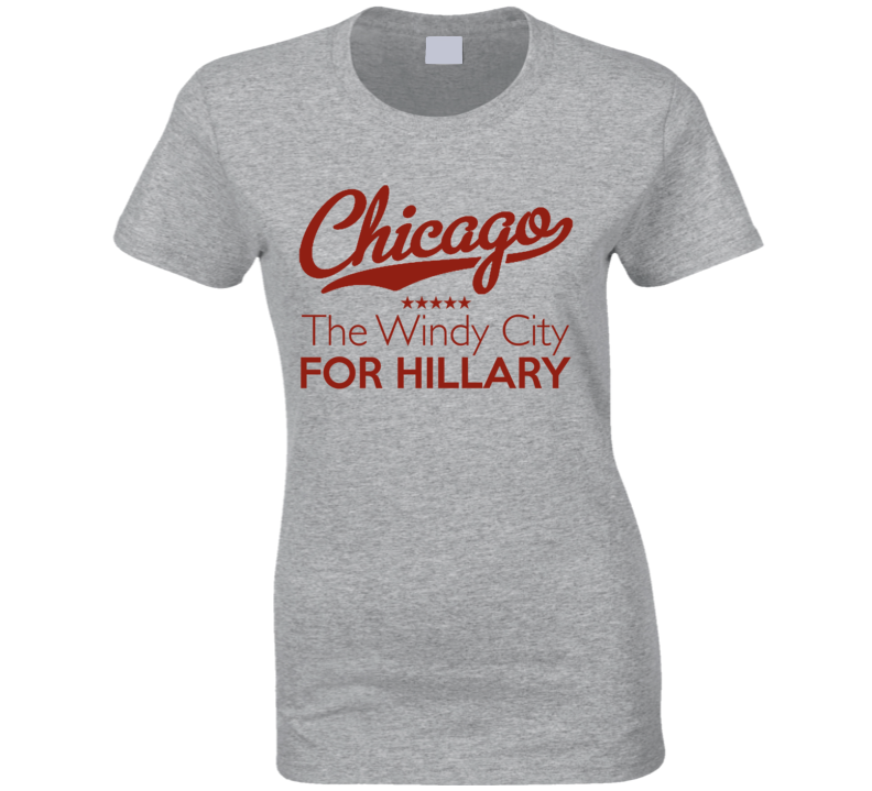 Chicago Illinois The Windy City For Hillary Clinton American Political Campaign T Shirt