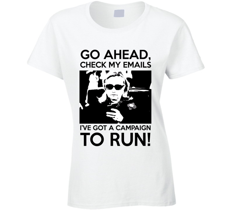 Go Ahead Check My Emails Ive Got A Campaign To Run Hillary Clinton 2016 T Shirt