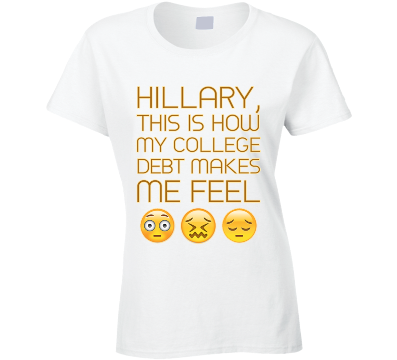 Hillary This Is How My College Debt Make Me Feel Emoji Political Clinton T Shirt