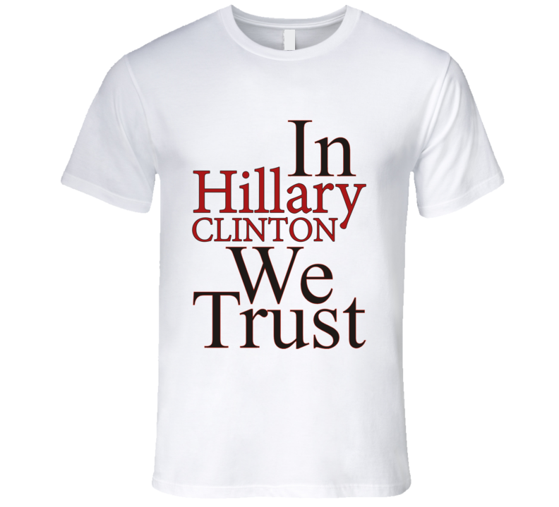 In Hillary Clinton We Trust Political Campaign T Shirt