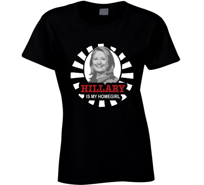 Hillary Clinton Is My Homegirl 2016 Political Campaign T Shirt