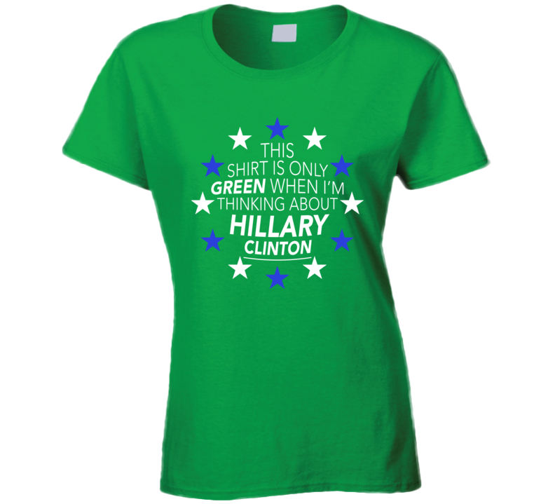 This Shirt Is Only Green When Im Thinking About Hillary Clinton Fun Political T Shirt