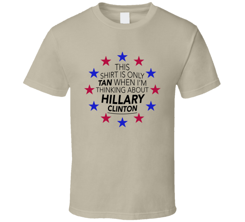This Shirt Is Only Tan When Im Thinking About Hillary Clinton Fun Political T Shirt