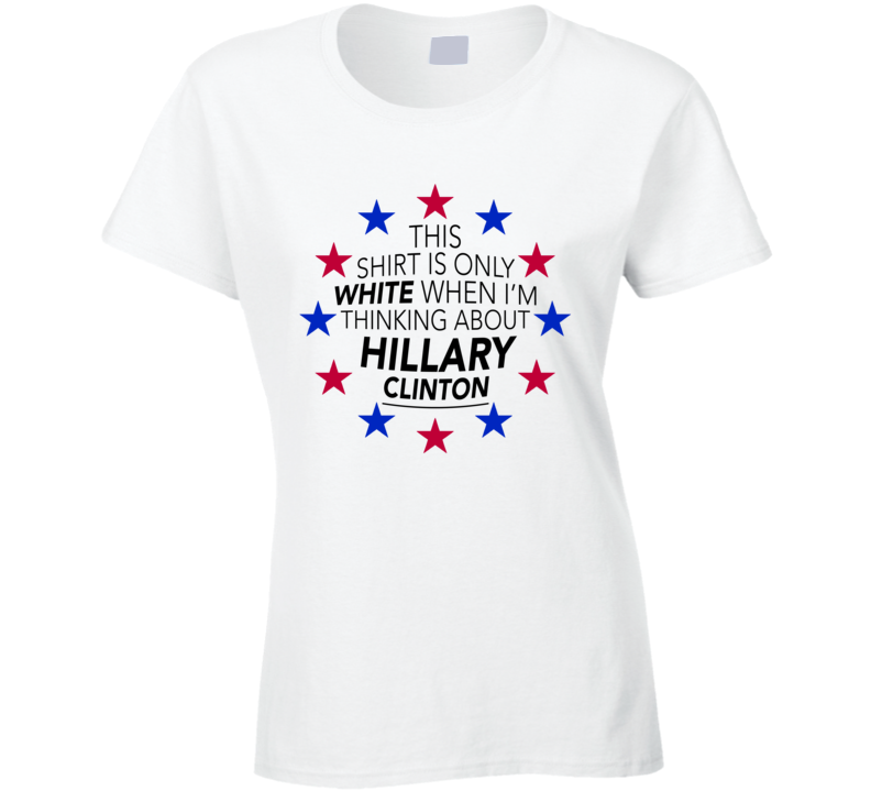 This Shirt Is Only White When Im Thinking About Hillary Clinton Fun Political T Shirt