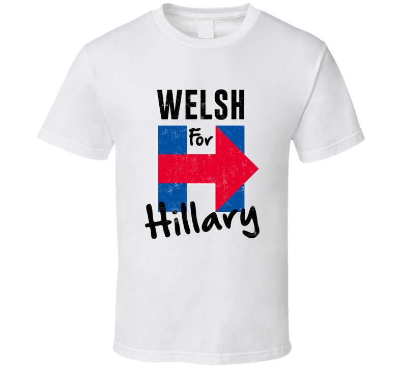 Welsh For Hillary Clinton Patriotic Support 2016 Election T Shirt