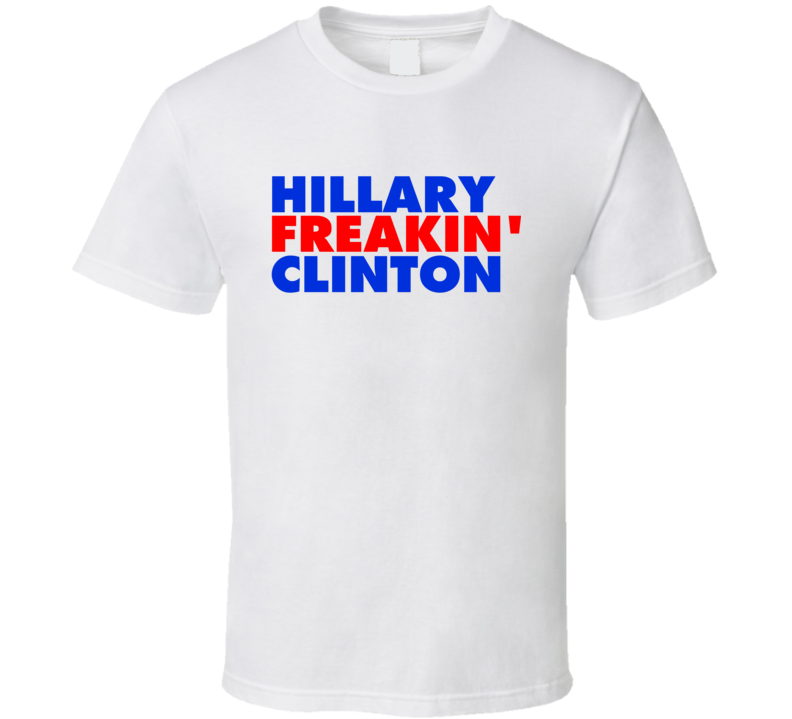 Hillary Freakin Clinton Presidential Candidate Vote Democratic T Shirt