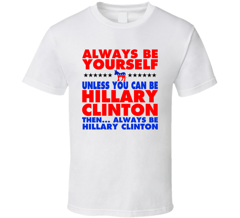 Always Be Yourself Hillary Clinton President Vote Democratic T Shirt