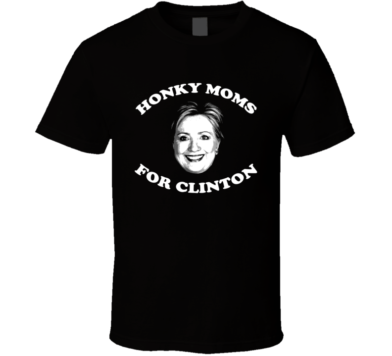 Honky Moms For Hillary Clinton President T Shirt