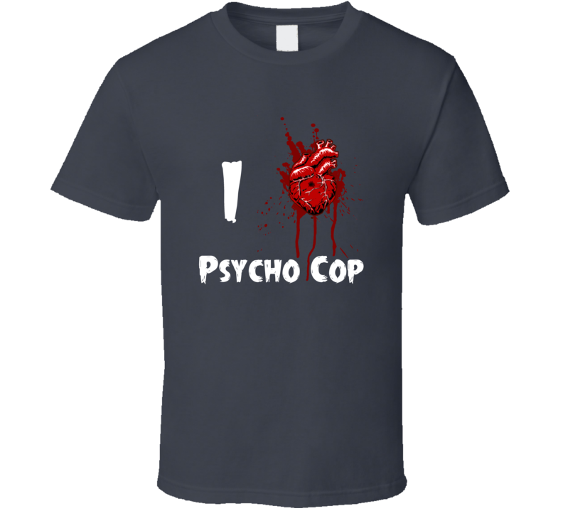 I Heart Love Psycho Cop Bloody Horror Movie T Shirt
