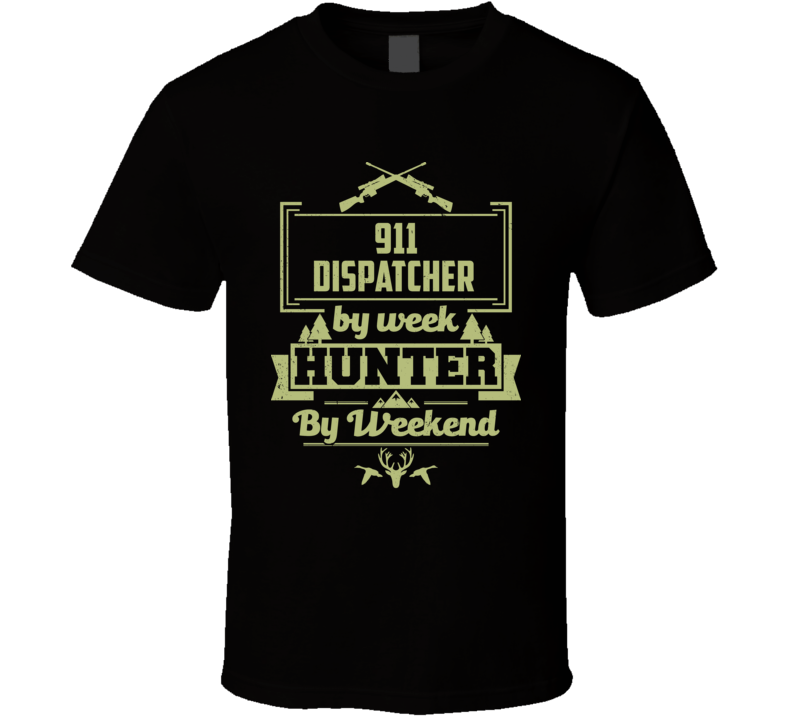911 Dispatcher By Week Hunter By Weekend Funny Job Hobby Hunting T Shirt