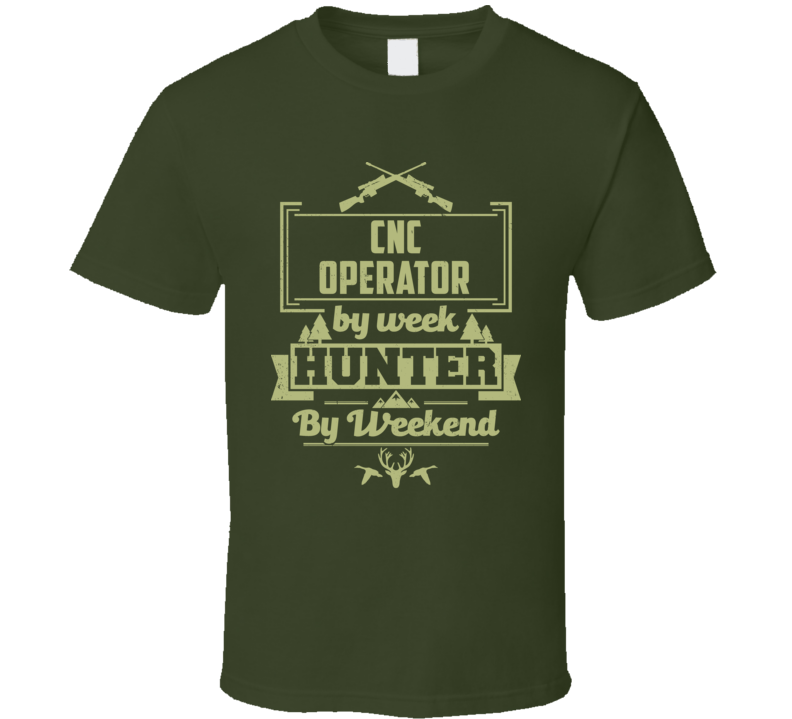 CNC Operator By Week Hunter By Weekend Funny Job Hobby Hunting T Shirt