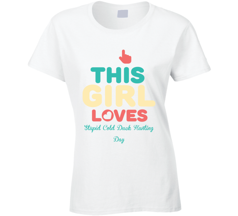 Stupid Cold Duck Hunting Day This Girl Loves Animal Hunter Hobby Cool Hunting T Shirt