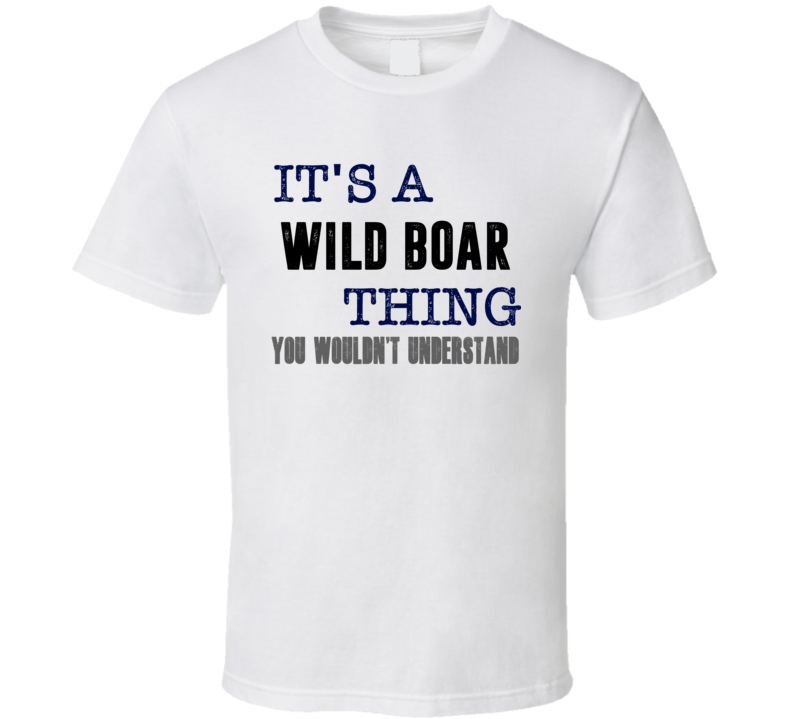 Wild Boar You Woulnd't Understand Animal Hunter Cool Hunting T Shirt