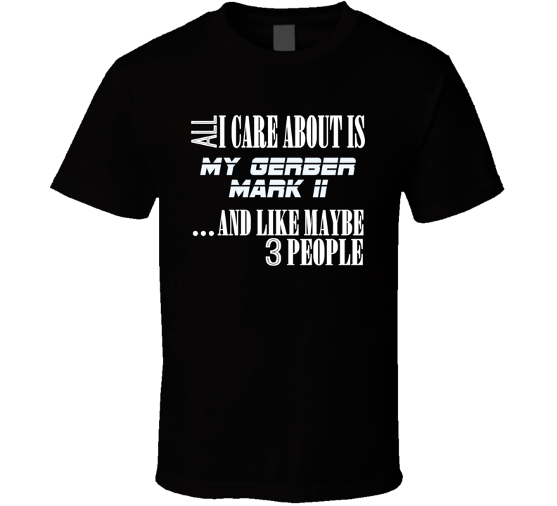 All I Care About Is My Gerber Mark Ii Military Gun Firearm T Shirt