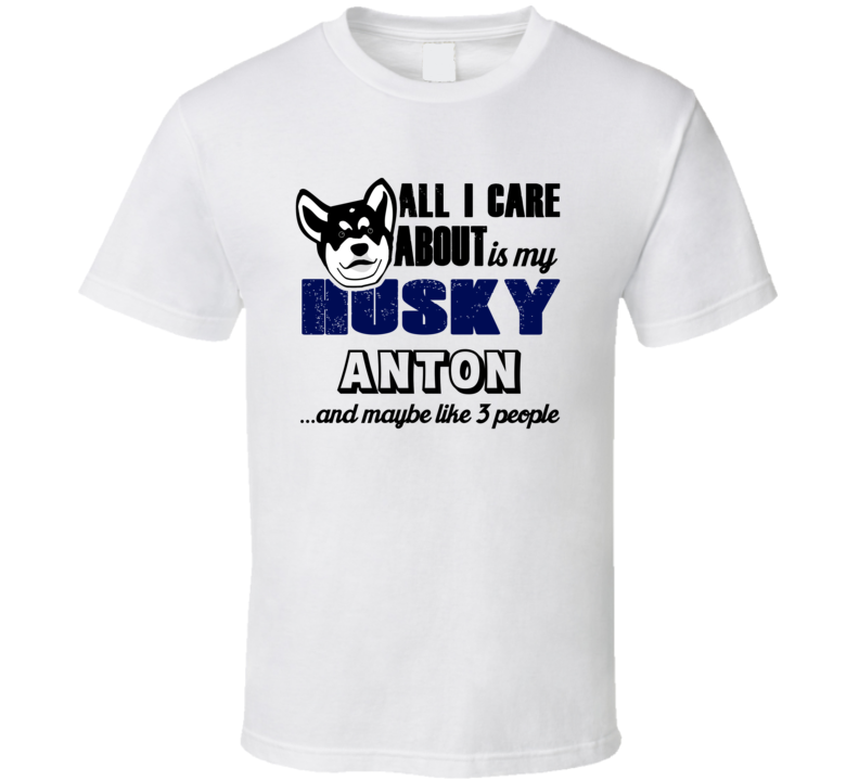 Anton Husky I Care About My Dog And Like Three People Dog Lover T Shirt