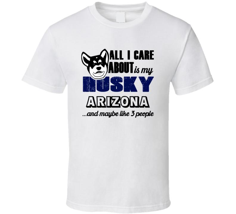 Arizona Husky I Care About My Dog And Like Three People Dog Lover T Shirt