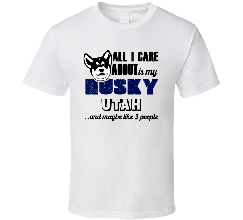 Utah Husky I Care About My Dog And Like Three People Dog Lover T Shirt