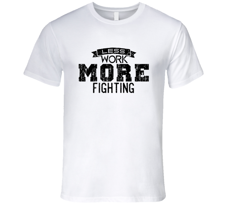 Less Work More Fighting T Shirt