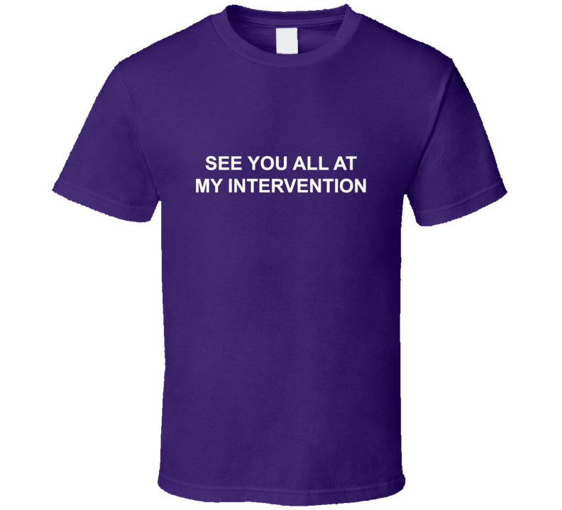 See You At My Intervention Funny T shirt