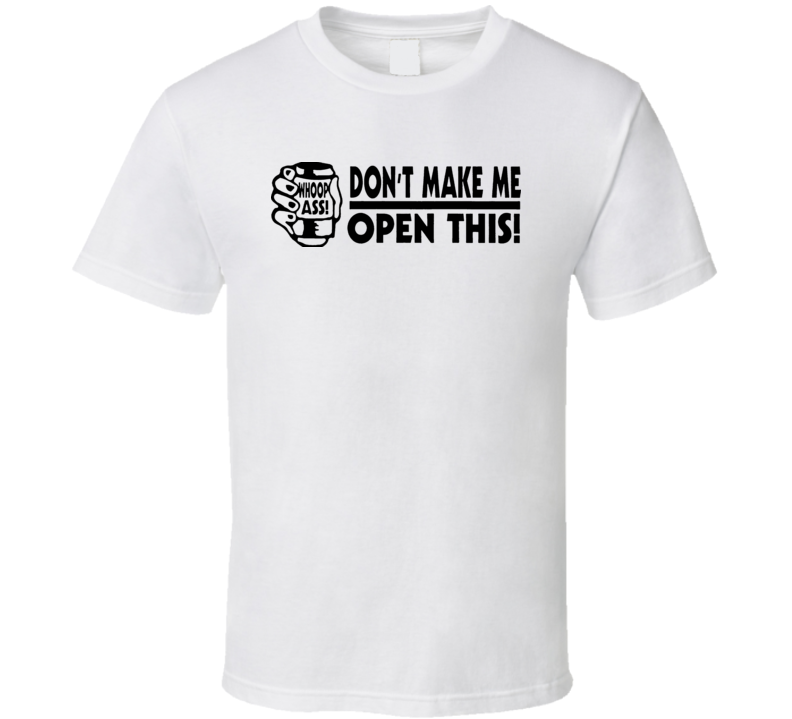 Dont Make Me Open This Whoop Ass T Shirt