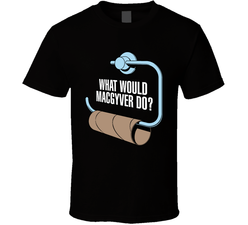 What Would MacGyver Do T Shirt