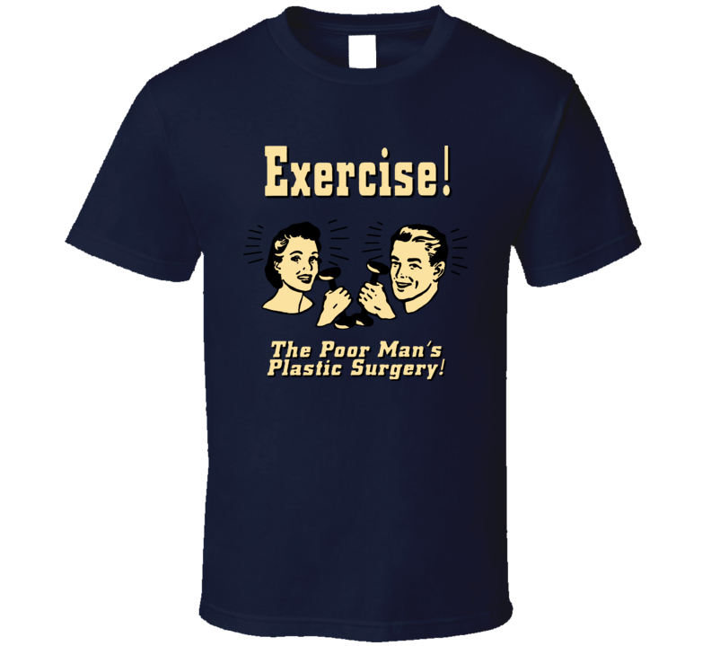 Exercise The Poor Mans Plastic Surgery T Shirt