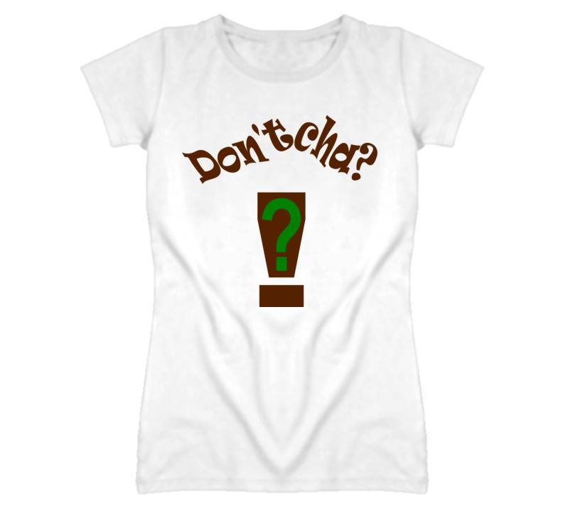 Dontcha?! T Shirt