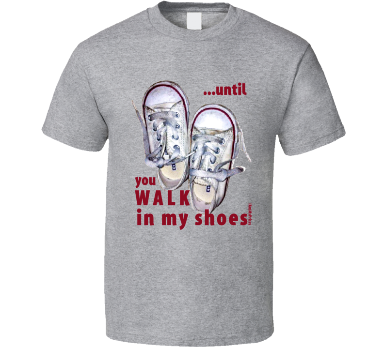 ...until you WALK in my shoes T-Shirt