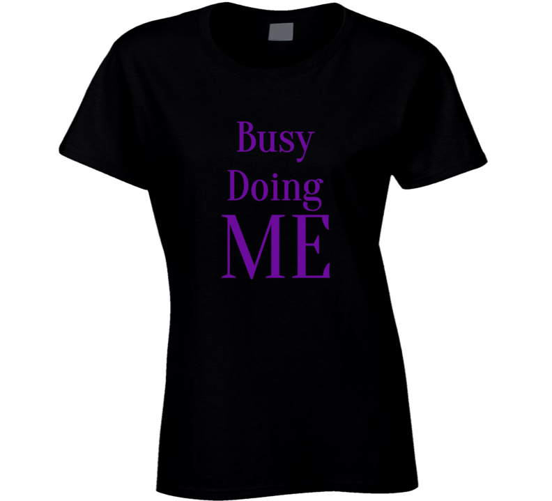 Busy Doing ME-l T Shirt