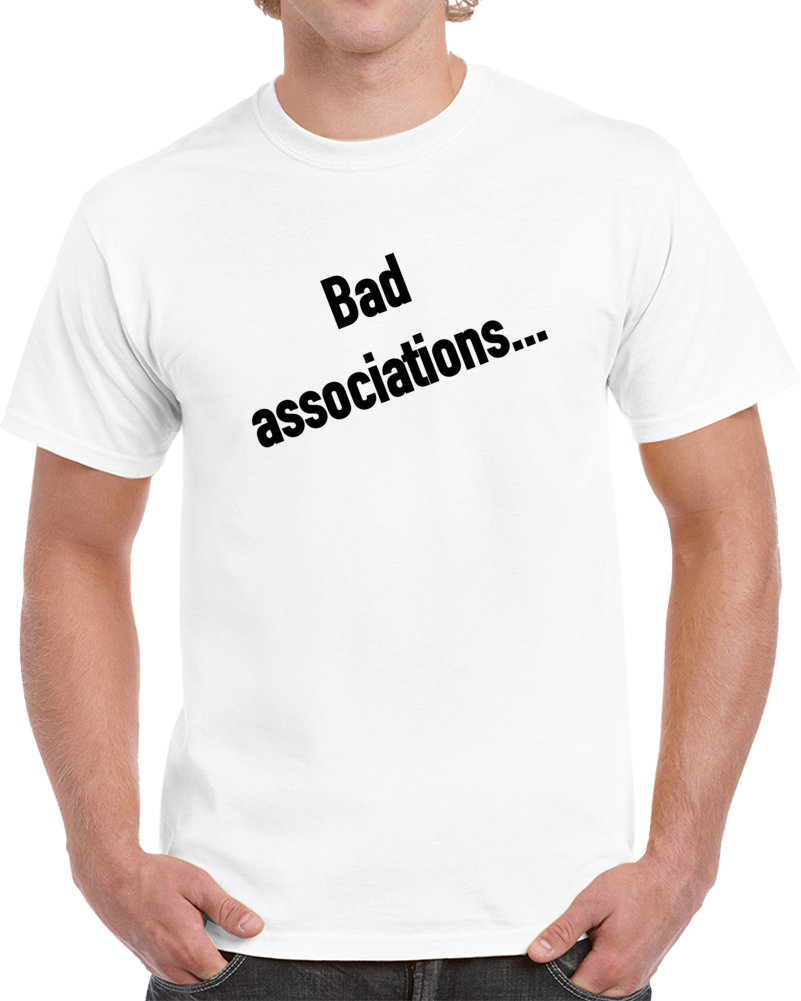 Bad Associations... T Shirt