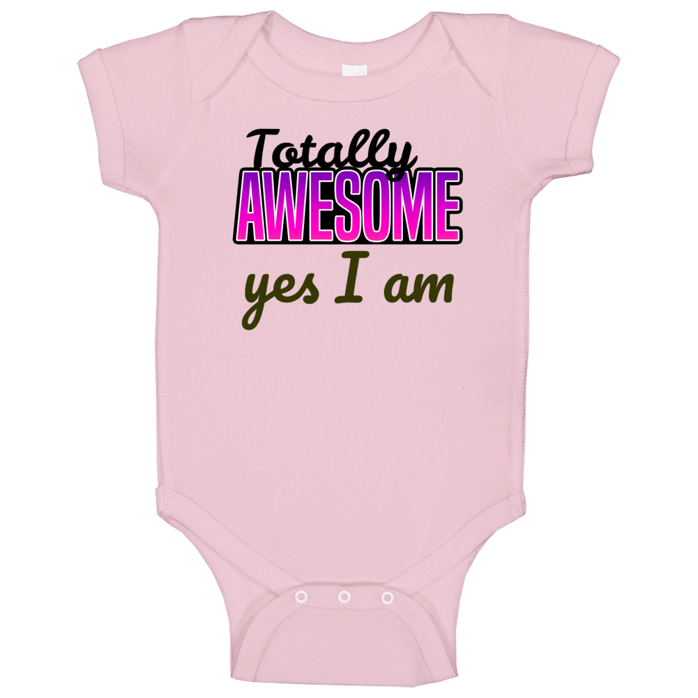 Totally Awesome Yes I Am Baby One Piece