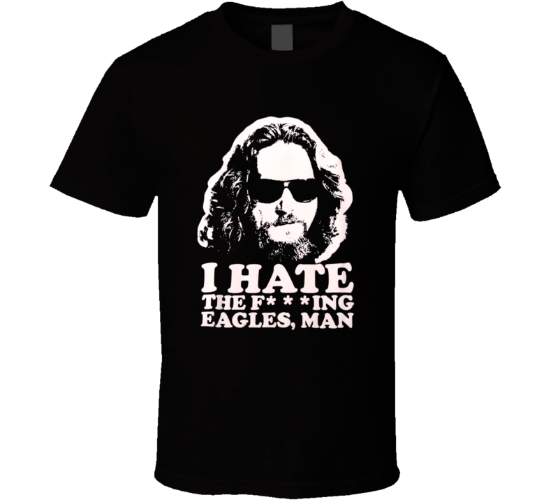 The Big Lebowski I Hate The F'n Eagles, Man Movie T Shirt